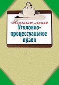 Наталья Ольшевская - Уголовно-процессуальное право: Конспект лекций