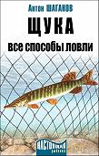 Антон Шаганов - Щука. Все способы ловли