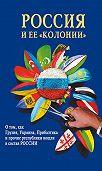 Н. Терехова, И. Стрижова - Россия и ее «колонии». Как Грузия, Украина, Молдавия, Прибалтика и Средняя Азия вошли в состав России