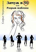 Софья Чернышова -Замуж в50,или Разрыв шаблона