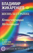 Владимир Жикаренцев -Жизнь без границ. Концентрация. Медитация