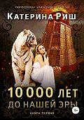 Катерина Риш -10000 лет до нашей эры. Книга 1