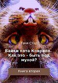Таня Стар -Байки кота Коврика. Как это – быть под мухой? Книга вторая