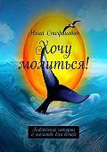 Нина Стефанович -Хочу молиться! Библейские истории омолитве для детей