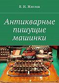 В. Жиглов -Антикварные пишущие машинки