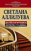 Светлана Иосифовна Аллилуева -Далекая музыка дочери Сталина