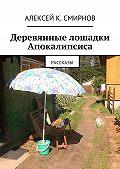 Алексей Смирнов - Деревянные лошадки Апокалипсиса (сборник)
