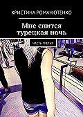 Кристина Романютенко -Мне снится турецкая ночь. Часть третья