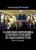 Александр Молчанов - Самодисциплина для писателей исценаристов