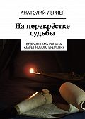 Анатолий Лернер -На перекрёстке судьбы. Вторая книга романа «Завет нового времени»