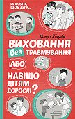 Вікторія Горбунова -Виховання без травмування, або Навіщо дітям дорослі?