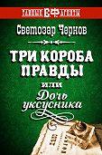 Светозар Чернов -Три короба правды, или Дочь уксусника