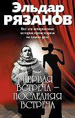 Эльдар Рязанов - Первая встреча – последняя встреча