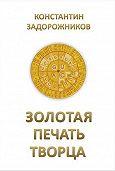 Константин Задорожников -Золотая печать творца