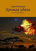 Сергей Банцер -Хромая удача