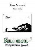 Павел Амурский -Ваша жизнь? Книга 2. Возвращение домой