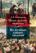 Леонид Беловинский -Жизнь русского обывателя. На шумных улицах градских