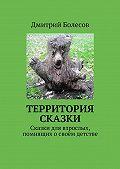 Дмитрий Болесов -Территория сказки. Сказки для взрослых, помнящих освоём детстве