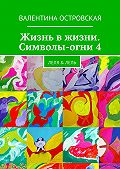 Валентина Островская - Жизнь вжизни. Символы-огни4