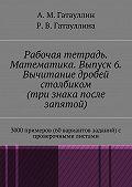 Роза Гатауллина -Рабочая тетрадь. Математика. Выпуск 6. Вычитание дробей столбиком (три знака после запятой). 3000 примеров (60 вариантов заданий) с проверочными листами
