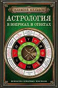 Алексей Кульков -Астрология в вопросах и ответах. Искусство хорарных прогнозов
