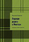 Василий Карасев -Ледяная дорога вМиктлан. Городская повесть-фэнтези