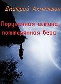 Дмитрий Ахметшин -Поруганная истина, потерянная вера