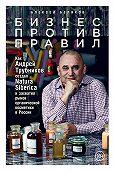 Алексей Беляков -Бизнес против правил. Как Андрей Трубников создал Natura Siberica и захватил рынок органической косметики в России