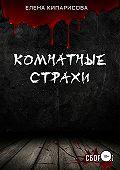 Елена Кипарисова -Комнатные Страхи. Сборник рассказов
