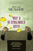 Ярослав Мельник -Чому яне втомлююся жити