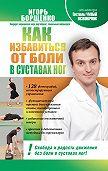 Игорь Борщенко -Как избавиться от боли в суставах ног