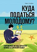 Павел Злобин -Куда податься молодому? Современные методы заработка начиная со школьной скамьи