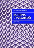 Владимир Макарченко - Встреча срусалкой. Детективы