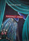Людмила Болотова -Матрица любви