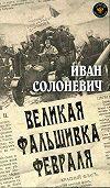 Иван Солоневич -Великая фальшивка февраля