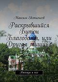 Максим Евстигнеев -Раскрывшийся Бутон Благодати, или Другая тишина. Рассказы иэссе