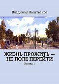 Владимир Лиштванов - Жизнь прожить– неполе перейти. Книга1