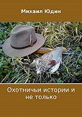 Михаил Юдин -Охотничьи истории и не только