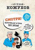Арсений Кожухов -Смотри! Удивительные истории про зрение. О любви, боли, надежде и счастье обрести мир заново