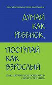Ольга Ивановна Маховская, Юлия Василькина - Думай как ребенок, поступай как взрослый. Как научиться понимать своего ребенка