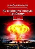Николай Максиков -Неворошите старую грибницу. роман