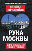 Леонид Шебаршин -Рука Москвы. Записки начальника внешней разведки