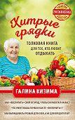 Галина Кизима -Хитрые грядки. Толковая книга для тех, кто любит отдыхать