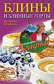Агафья Тихоновна Звонарева -Блины и блинные торты. Это просто, это вкусно…