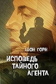 Шон Горн -Исповедь тайного агента