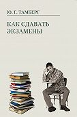 Юрий Тамберг - Как сдавать экзамены