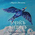 Марина Москвина -Учись видеть. Уроки творческих взлетов