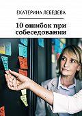 Екатерина Лебедева -10 ошибок при собеседовании