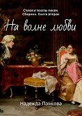 Надежда Панкова -Наволне любви. Стихи и тексты песен. Сборник. Книга вторая