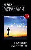 Харуки Мураками -О чем я говорю, когда говорю о беге